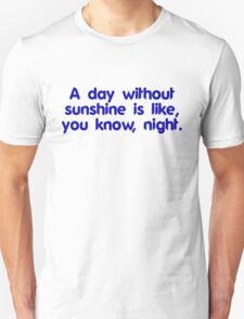 A day without sunshine is like, you know, night T-Shirt