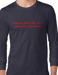 Whatever doesn't kill me had better start running Long Sleeve T-Shirt