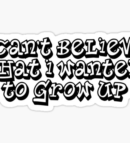 I can't believe that I wanted to grow up Sticker