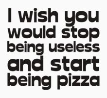 I wish you would stop being useless and start being pizza Baby Tee