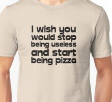 I wish you would stop being useless and start being pizza Unisex T-Shirt