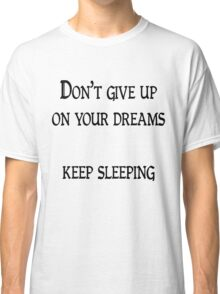 Don't give up on your dreams, keep sleeping Classic T-Shirt