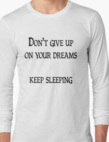 Don't give up on your dreams, keep sleeping Long Sleeve T-Shirt
