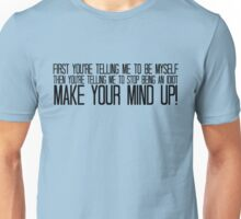 First you're telling me to be myself, then you're telling me to stop being an idiot. Make your mind up. Unisex T-Shirt