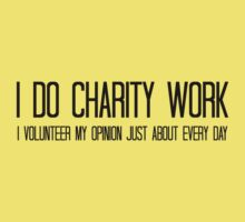 I do charity work. I volunteer my opinion just about every day by SlubberBub