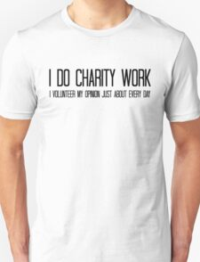 I do charity work. I volunteer my opinion just about every day T-Shirt