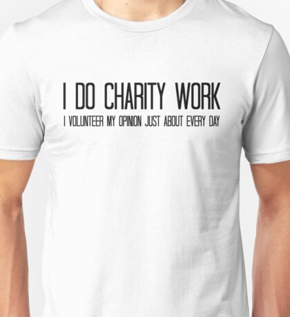 I do charity work. I volunteer my opinion just about every day Unisex T-Shirt