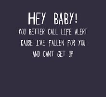 Hey baby, you better call life alert, cause I've fallen for you and can't get up. Unisex T-Shirt