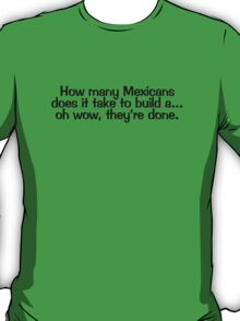 How many Mexicans does it take to build a... oh wow they're done T-Shirt