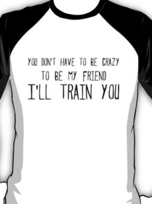 you don't have to be crazy to be my friend I'll train you T-Shirt