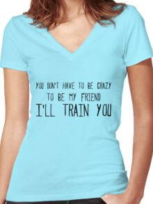 you don't have to be crazy to be my friend I'll train you Women's Fitted V-Neck T-Shirt