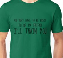 you don't have to be crazy to be my friend I'll train you Unisex T-Shirt