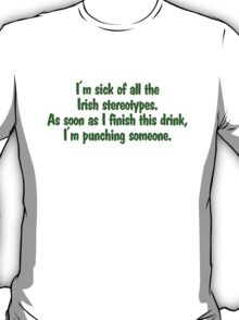 I'm sick of all the Irish sterotypes. As soon as I finish this drink, I'm punching someone. T-Shirt