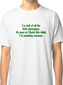 I'm sick of all the Irish sterotypes. As soon as I finish this drink, I'm punching someone. Classic T-Shirt