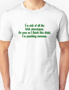 I'm sick of all the Irish sterotypes. As soon as I finish this drink, I'm punching someone. Unisex T-Shirt