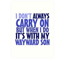 I don't always carry on but when I do it's with my wayward son Art Print