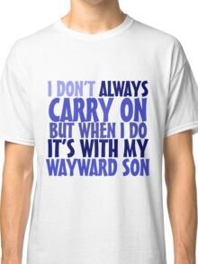 I don't always carry on but when I do it's with my wayward son Classic T-Shirt