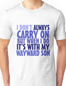 I don't always carry on but when I do it's with my wayward son Unisex T-Shirt