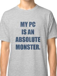 My PC is an absolute monster Classic T-Shirt