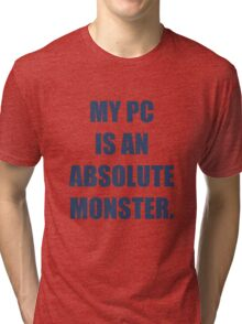 My PC is an absolute monster Tri-blend T-Shirt