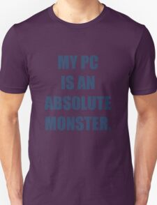 My PC is an absolute monster T-Shirt