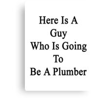 Here Is A Guy Who Is Going To Be A Plumber  Canvas Print