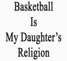Basketball Is My Daughter's Religion  by supernova23