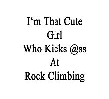 I'm That Cute Girl Who Kicks Ass At Rock Climbing Photographic Print