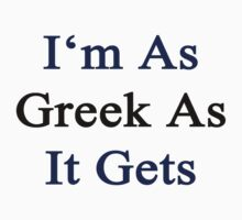 I'm As Greek As It Gets by supernova23