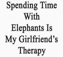 Spending Time With Elephants Is My Girlfriend's Therapy by supernova23