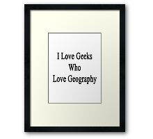 I Love Geeks Who Love Geography Framed Print
