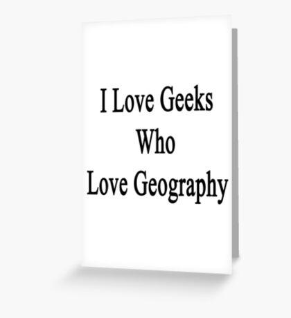 I Love Geeks Who Love Geography Greeting Card