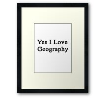 Yes I Love Geography Framed Print