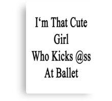I'm That Cute Girl Who Kicks Ass At Ballet Canvas Print
