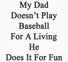 My Dad Doesn't Play Baseball For A Living He Does It For Fun by supernova23
