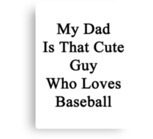 My Dad Is That Cute Guy Who Loves Baseball  Canvas Print
