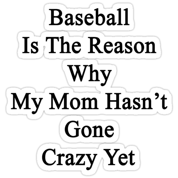 Baseball Is The Reason Why My Mom Hasn't Gone Crazy Yet by supernova23