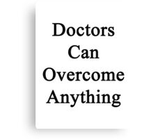 Doctors Can Overcome Anything  Canvas Print