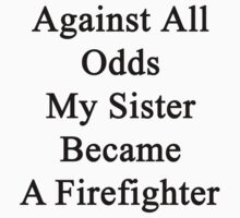 Against All Odds My Sister Became A Firefighter  by supernova23