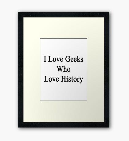 I Love Geeks Who Love History  Framed Print