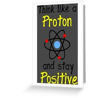 Science Supports: Think Like Proton and Stay Positive Greeting Card