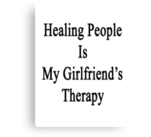Healing People Is My Girlfriend's Therapy Canvas Print