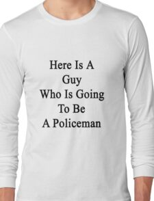 Here Is A Guy Who Is Going To Be A Policeman  Long Sleeve T-Shirt
