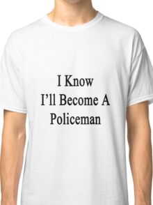 I Know I'll Become A Policeman Classic T-Shirt