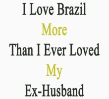 I Love Brazil More Than I Ever Loved My Ex-Husband  by supernova23