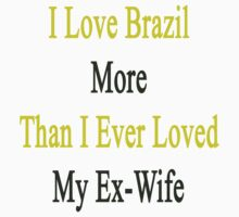 I Love Brazil More Than I Ever Loved My Ex-Wife by supernova23