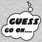 GUESS, GO ON........ by Bubble-Tees.com by Bubble-Tees