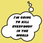 I'M GOING TO KILL EVERYBODY IN THE WORLD by Bubble-Tees.com by Bubble-Tees