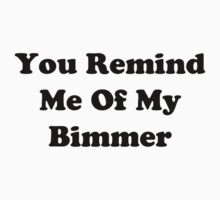 You Remind Me Of My Bimmer (Black Font) by YungFly413