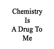 Chemistry Is A Drug To Me Photographic Print